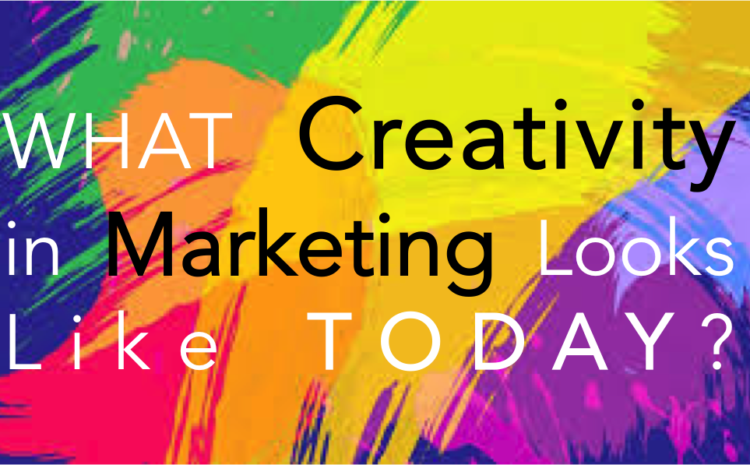 What Creativity in Marketing Looks Like Today!